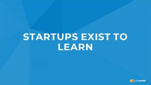 Startups Exist To Learn